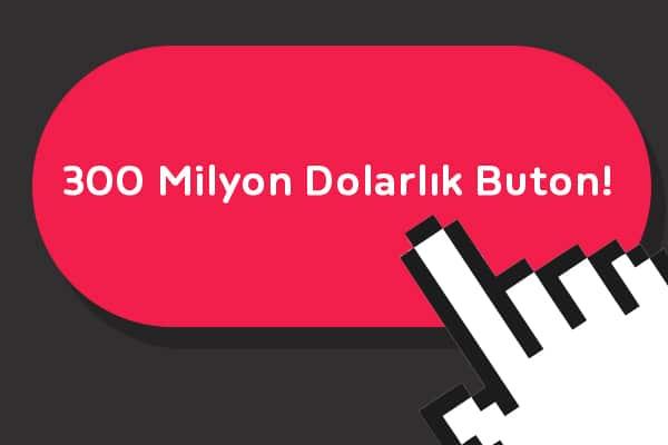 300 Milyon Dolarlık Buton!